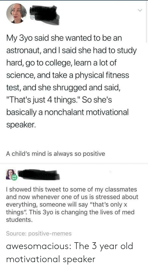 """nonchalant: al  My 3yo said she wanted to be an  astronaut, and I said she had to study  hard, go to college, learn a lot of  science, and take a physical fitness  test, and she shrugged and said,  That's just 4 things."""" So she's  basically a nonchalant motivational  speaker.  A child's mind is always so positive  I showed this tweet to some of my classmates  and now whenever one of us is stressed about  everything, someone will say """"that's onlyx  things"""". This 3yo is changing the lives of med  students.  Source: positive-memes awesomacious:  The 3 year old motivational speaker"""