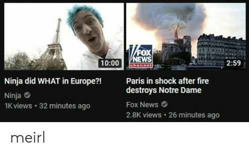 Fire, News, and Europe: al  OX  WS  10:00 ORan  2:59  Ninja did WHAT in Europe?Paris in shock after fire  Ninja  1K views  destroys Notre Dame  Fox News  2.8K views 26 minutes ago  32 minutes ago meirl