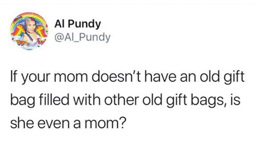 Humans of Tumblr, Old, and Mom: Al Pundy  @ALPundy  If your mom doesn't have an old gift  bag filled with other old gift bags, is  she even a mom?
