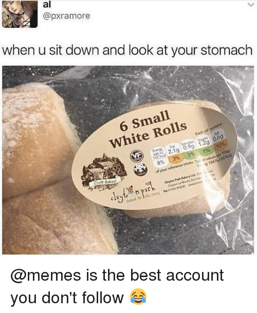 stomache: al  @pxramore  when u sit down and look at your stomach  6 Small  White Rolls  0.99  19  896 E 396 15%  E 1047  Craft Baked @memes is the best account you don't follow 😂