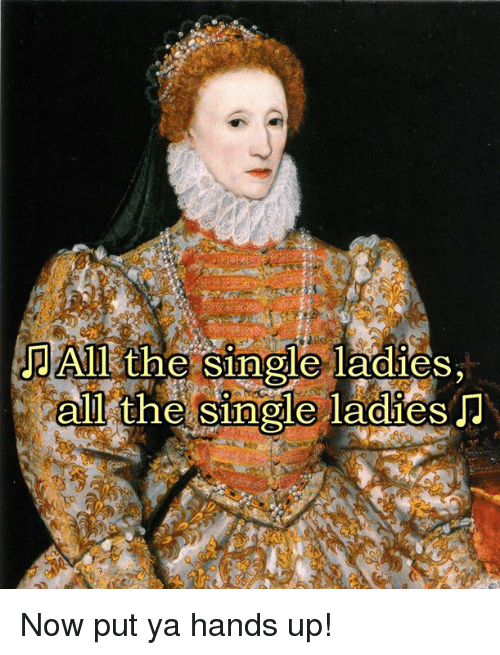 Classical Art, Single, and All The: Al the single ladies,  all the Singleil adies  0  0 Now put ya hands up!