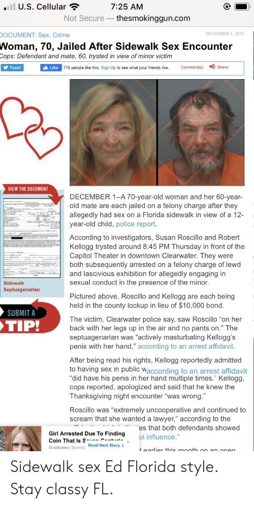 "Crime, Friends, and Lawyer: al U.S. Cellular ?  7:25 AM  Not Secure – thesmokinggun.com  DOCUMENT: Sex, Crime  DECEMBER 1, 2019  Woman, 70, Jailed After Sidewalk Sex Encounter  Cops: Defendant and mate, 60, trysted in view of minor victim  y Tweet  Comments()  Share  Like  776 people like this. Sign Up to see what your friends like.  VIEW THE DOCUMENT  DECEMBER 1--A 70-year-old woman and her 60-year-  old mate are each jailed on a felony charge after they  allegedly had sex on a Florida sidewalk in view of a 12-  year-old child, police report.  According to investigators, Susan Roscillo and Robert  Kellogg trysted around 8:45 PM Thursday in front of the  Capitol Theater in downtown Clearwater. They were  both subsequently arrested on a felony charge of lewd  and lascivious exhibition for allegedly engaging in  sexual conduct in the presence of the minor.  Sidewalk  Septuagenarian  Pictured above, Roscillo and Kellogg are each being  held in the county lockup in lieu of $10,000 bond.  SUBMIT A  The victim, Clearwater police say, saw Roscillo ""on her  back with her legs up in the air and no pants on."" The  septuagenarian was ""actively masturbating Kellogg's  penis with her hand,"" according to an arrest affidavit.  TIP!  After being read his rights, Kellogg reportedly admitted  to having sex in public waccording to an arrest affidavit  ""did have his penis in her hand multiple times."" Kellogg,  cops reported, apologized and said that he knew the  Thanksgiving night encounter ""was wrong.""  Roscillo was ""extremely uncooperative and continued to  scream that she wanted a lawyer,"" according to the  es that both defendants showed  Girl Arrested Due To Finding  Coin That Is S-- Cant..t  ol influence.""  Graduatez Sponso Read Next Story >  Learlier this month  on an  one Sidewalk sex Ed Florida style. Stay classy FL."