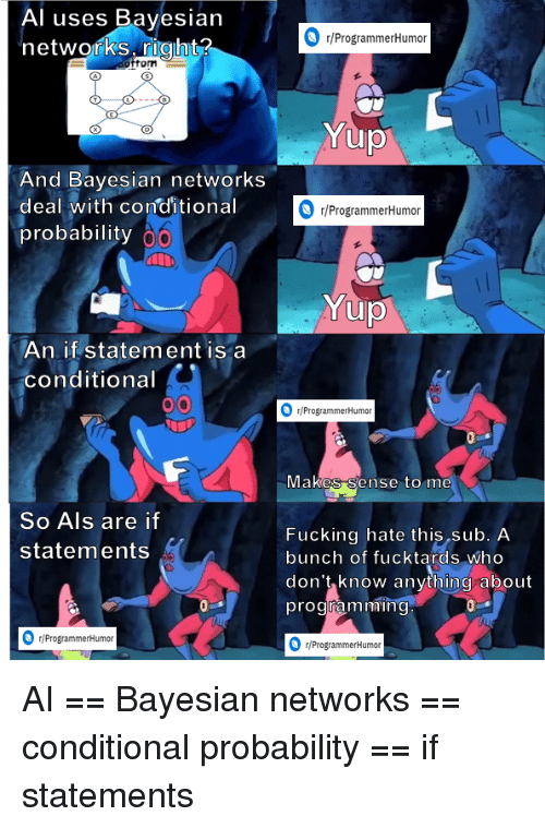 Als, Who, and Probability: Al uses Bayesian  networks right?  r/ProgrammerHumoir  fom  And Bayesian networks  deal with conditional  probability  r/ProgrammerHumor  An if statement is a  conditional  /ProgrammerHumor  vlakes Sense to me  So Als are if  statements  Fucking hate this sub. A  bunch of fucktards who  don't know anything about  programmin  r/ProgrammerHumor  ProgrammerHumon AI == Bayesian networks == conditional probability == if statements