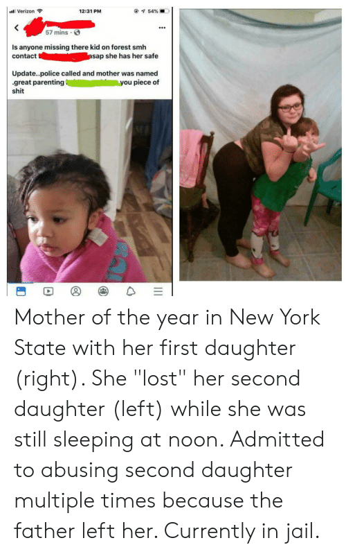 "Jail, New York, and Police: al Verizon  @ 54%  12:31 PM  57 mins  Is anyone missing there kid on forest smh  asap she has her safe  contact  Update..police called and mother was named  great parenting  shit  you piece of Mother of the year in New York State with her first daughter (right). She ""lost"" her second daughter (left) while she was still sleeping at noon. Admitted to abusing second daughter multiple times because the father left her. Currently in jail."