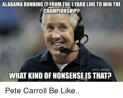 Pete Carroll, Alabama, and Yard: ALABAMA RUNNING ITFROMTHE1 YARD LINE TO WIN THE  CHAMPIONSHIP  ONFL MEMES  WHAT KIND OF NONSENSEIS THAT Pete Carroll Be Like..