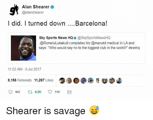"""Says Who: Alan Shearer  @alanshearer  I did. I turned down....Barcelona!  Sky Sports News HQ @SkySportsNewsHQ  @RomeluLukaku9 completes his @manutd medical in LA and  says: """"Who would say no to the biggest club in the world?"""" #ssnhq  11:02 AM -9 Jul 2017  6,156 Retweets 11,297 Likes  ●●● Shearer is savage 😅"""