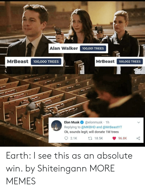 alan: Alan Walker  100,001 TREES  MrBeast  MrBeast100,002 TREES  00,000 TREES  @elonmusk 1h  Replying to @MKBHD and @MrBeastYT  Ok, sounds legit, will donate 1M trees  Elon Musk  2.1K  t 18.5K  96.8K Earth: I see this as an absolute win. by Shiteingann MORE MEMES