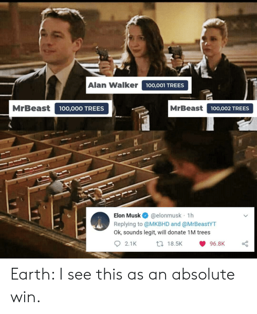 alan: Alan Walker  100,001 TREES  MrBeast  MrBeast100,002 TREES  00,000 TREES  @elonmusk 1h  Replying to @MKBHD and @MrBeastYT  Ok, sounds legit, will donate 1M trees  Elon Musk  2.1K  t 18.5K  96.8K Earth: I see this as an absolute win.