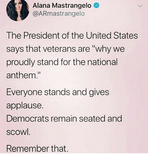 """scowl: Alana Mastrangelo  @ARmastrangelo  The President of the United States  says that veterans are """"why we  proudly stand for the national  anthem.""""  Everyone stands and gives  applause.  Democrats remain seated and  scowl.  Remember that."""