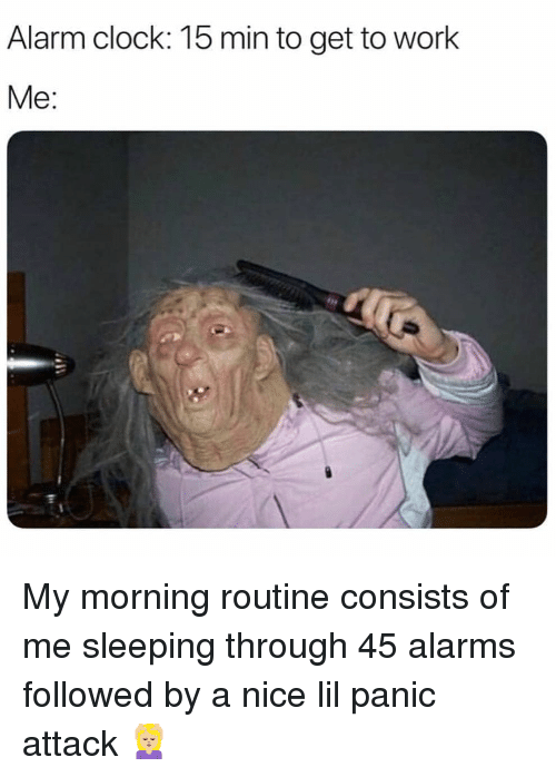 Clock, Work, and Alarm: Alarm clock: 15 min to get to work  Me: My morning routine consists of me sleeping through 45 alarms followed by a nice lil panic attack 💆🏼