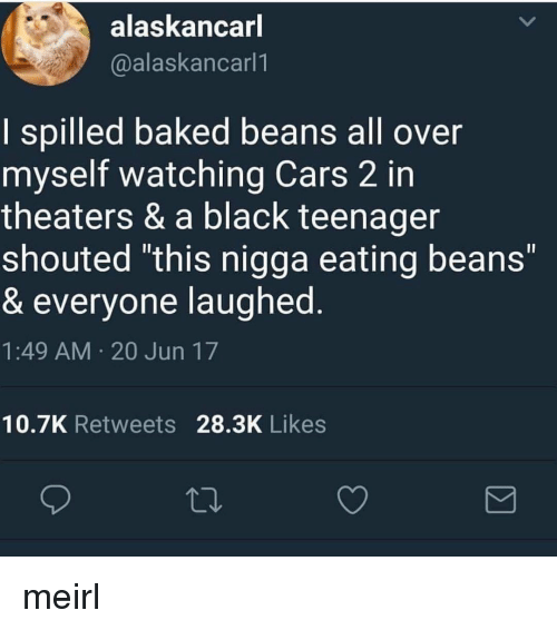 """baked beans: alaskancarl  @alaskancarl1  I spilled baked beans all over  myself watching Cars 2 in  theaters & a black teenager  shouted """"this nigga eating beans""""  & everyone laughed  1:49 AM 20 Jun 17  Il  10.7K Retweets 28.3K Likes meirl"""