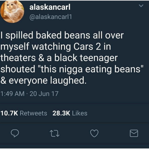 """baked beans: alaskancarl  @alaskancarl1  I spilled baked beans all over  myself watching Cars 2 in  theaters & a black teenager  shouted """"this nigga eating beans""""  & everyone laughed  1:49 AM 20 Jun 17  10.7K Retweets 28.3K Likes"""