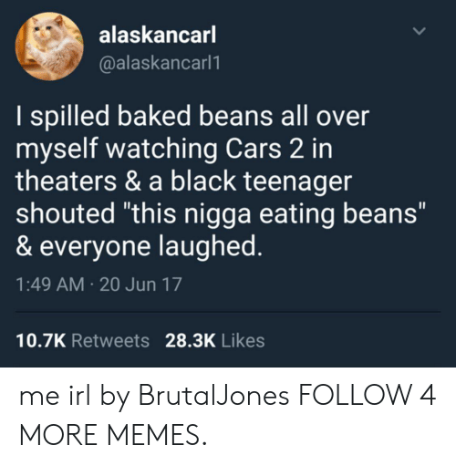 """Baked, Cars, and Dank: alaskancarl  @alaskancarl1  I spilled baked beans all over  myself watching Cars 2 in  theaters & a black teenager  shouted """"this nigga eating beans""""  & everyone laughed.  1:49 AM 20 Jun 17  10.7K Retweets 28.3K Likes  > me irl by BrutalJones FOLLOW 4 MORE MEMES."""