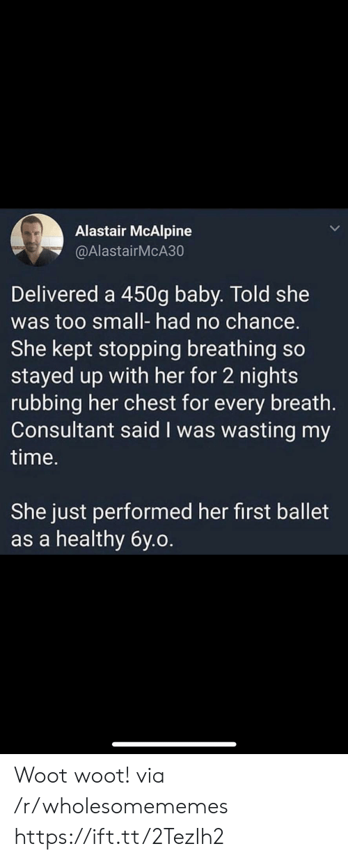 Time, Woot, and Ballet: Alastair McAlpine  @AlastairMcA30  Delivered a 450g baby. Told she  was too small- had no chance.  She kept stopping breathing so  stayed up with her for 2 nights  rubbing her chest for every breath.  Consultant said I was wasting my  time.  She just performed her first ballet  as a healthy 6y.o. Woot woot! via /r/wholesomememes https://ift.tt/2TezIh2