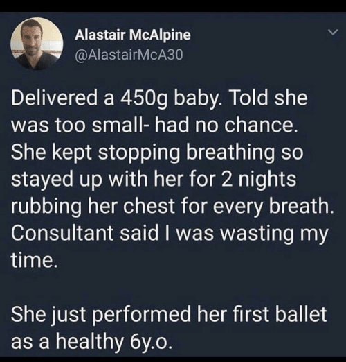 stopping: Alastair McAlpine  @AlastairMcA30  Delivered a 450g baby. Told she  was too small- had no chance.  She kept stopping breathing so  stayed up with her for 2 nights  rubbing her chest for every breath.  Consultant said I was wasting my  time.  She just performed her first ballet  as a healthy 6y.o.