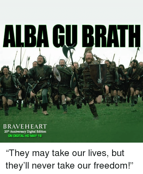 """They May Take Our Lives: ALBA GUBRATIH  BRAVEHEART  20th Anniversary Digital Edition  ON DIGITAL HD MAY 19 """"They may take our lives, but they'll never take our freedom!"""""""