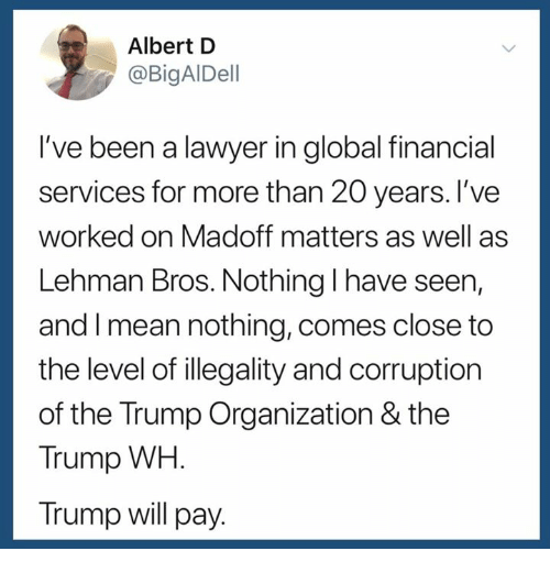 Lawyer, Mean, and Trump: Albert D  @BigAlDell  I've been a lawyer in global financial  services for more than 20 years. I've  worked on Madoff matters as well as  Lehman Bros. Nothing l have seen,  and I mean nothing, comes close to  the level of illegality and corruption  of the Trump Organization & the  Trump WH.  Trump will pay.