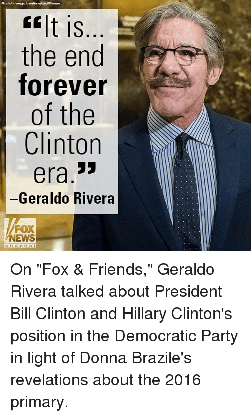 """Bill Clinton, Friends, and Memes: Albin LohrJanes/picbure-alialdpaAPImages  lt is  the end  forever  of the  Clinton  era.3>  -Geraldo Rivera  FOX  NEWS  chan ne On """"Fox & Friends,"""" Geraldo Rivera talked about President Bill Clinton and Hillary Clinton's position in the Democratic Party in light of Donna Brazile's revelations about the 2016 primary."""