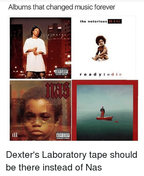 Memes, Music, and Nas: Albums that changed music forever  the notorious  BIG  r e a d y t o d i e  ilD Dexter's Laboratory tape should be there instead of Nas