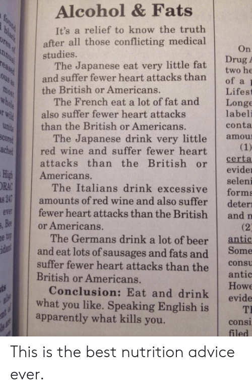 Antic: Alcohol & Fats  It's a relief to know the truth  after all those conflicting medical  On  Drug A  two he  studies.  The Japanese eat very little fat  and suffer fewer heart attacks than of a  the British or Americans.  Lifest  The French eat a lot of fat and Longe  labeli  conta  also suffer fewer heart attacks  than the British or Americans.  The Japanese drink very little amou  attacks than the British or Certa  ared wine and suffer fewer heart  evider  seleni  The Italians drink excessive forms  amounts of red wine and also suffer deter  iAmericans.  RA  er  fewer heart attacks than the British and n  and eat lots of sausages and fats and Some  Conclusion: Eat and drink evide  or Americans.  (2  The Germans drink a lot of beer antic  suffer fewer heart attacks than the c  British or Americans.  antic  Howe  what you like. Speaking English isT  apparently what kills you.  consi  filed This is the best nutrition advice ever.