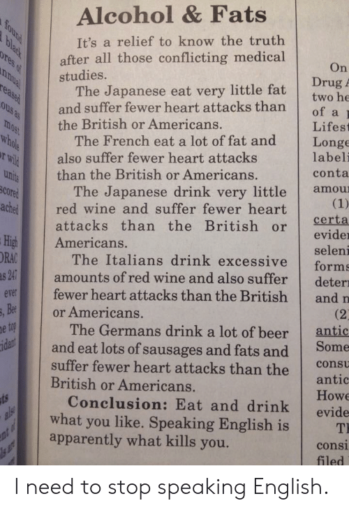 germans: Alcohol & Fats  It's a relief to know the truth  after all those conflicting medical  On  Drug A  studies.  The Japanese eat very little fat  and suffer fewer heart attacksthan  of a  the British or Americans.  Lifest  The French eat a lot of fat and Longe  uhi than the British or Americans.  rWil  SCO  ached red wine and suffer fewer heart  also suffer fewer heart attacks  labeli  conta  The Japanese drink very little amou  attacks than the British or eid  evider  seleni  High Americans.  ORAC  The Italians drink excessive forms  amounts of red wine and also suffer deter  evr fewer heart attacks than the British and n  and eat lots of sausages and fats and Some  Conclusion: Eat and drink evide  Bee  or Americans.  (2  antic  The Germans drink a lot of beer  suffer fewer heart attacks than the  British or Americans.  consu  antic  Howe  what you like. Speaking English is T  apparently what kills you.  consi  filed I need to stop speaking English.