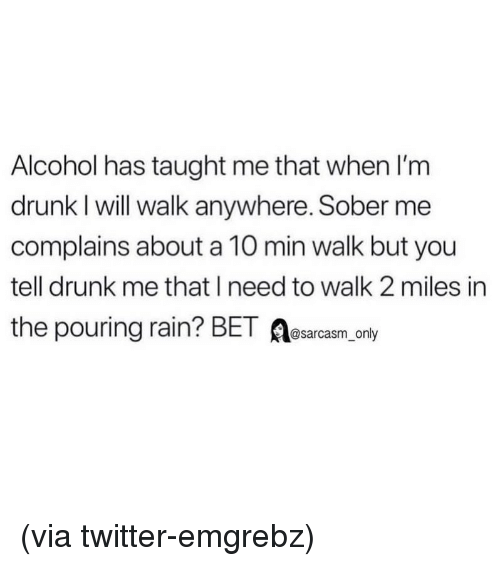 Im Drunk: Alcohol has taught me that when I'm  drunk I will walk anywhere. Sober me  complains about a 10 min walk but you  tell drunk me that I need to walk 2 miles in  the pouring rain? BET A  @sarcasm_only (via twitter-emgrebz)