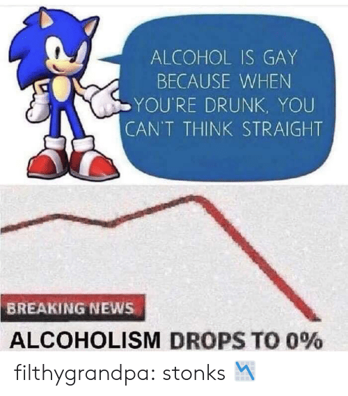 Drunk, News, and Tumblr: ALCOHOL IS GAY  BECAUSE WHEN  YOU'RE DRUNK, YOU  CAN'T THINK STRAIGHT  BREAKING NEWS  ALCOHOLISM DROPS TO 0% filthygrandpa:  stonks 📉