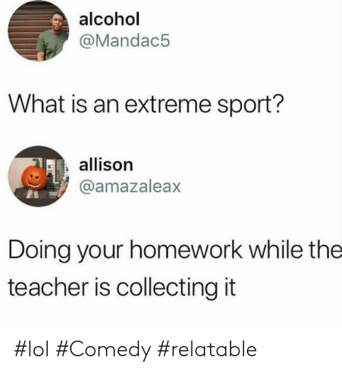 Lol Comedy: alcohol  @Mandac5  What is an extreme sport?  allison  @amazaleax  Doing your homework while the  teacher is collecting it #lol #Comedy #relatable