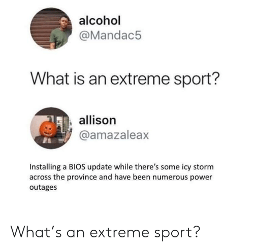 Alcohol, Power, and What Is: alcohol  @Mandac5  What is an extreme sport?  allison  @amazaleax  Installing a BIOS update while there's some icy storm  across the province and have been numerous power  outages What's an extreme sport?