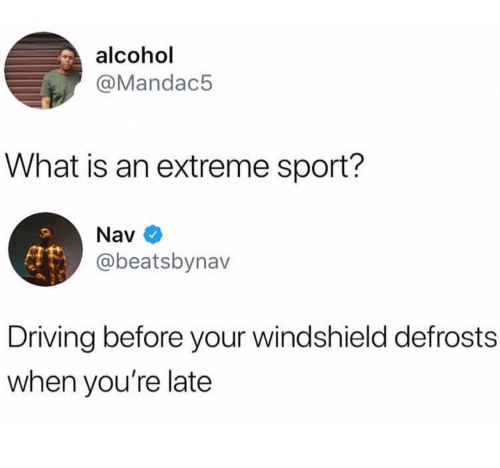 windshield: alcohol  @Mandac5  What is an extreme sport?  Nav  @beatsbynav  Driving before your windshield defrosts  when you're late