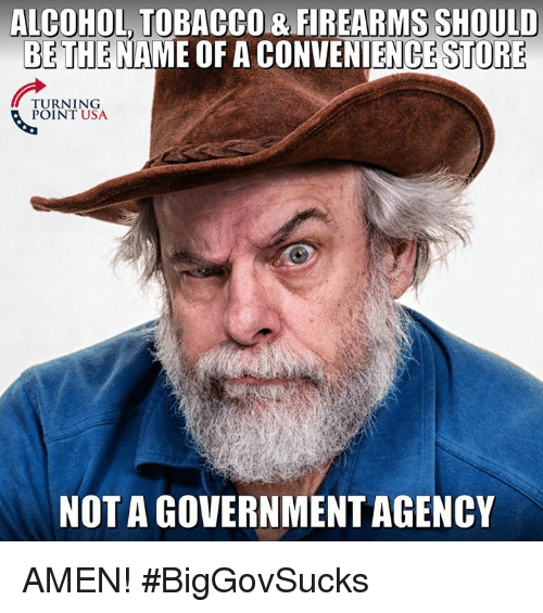 Memes, Alcohol, and 🤖: ALCOHOL TOBACCO& FIREARMS SHOULD  ME OF A CONVENIENCE STORE  BETHE N  TURNING  POINT USA  NOT A GOVERNMENTAGENC AMEN! #BigGovSucks