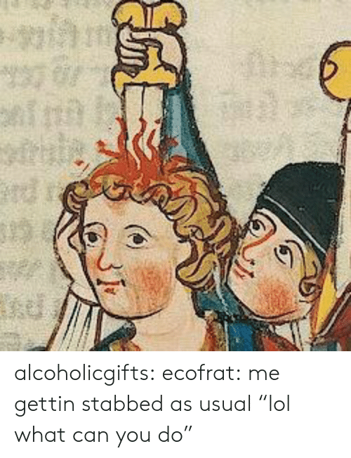 """Lol, Tumblr, and Blog: alcoholicgifts: ecofrat:  me gettin stabbed as usual  """"lol what can you do"""""""