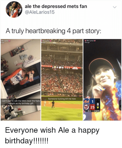 Birthday, Fucking, and Memes: ale the depressed mets fan  @AleLarios15  A truly heartbreaking 4 part story  Ale Larios  ago  Ale Larios  h ago  e LariOS  10h ago  Someone fucking kill me now  Can't wait to see the Mets beat the Nats  tonight as my birthday gift  8  25 ▼  al  0-0 2OUTS Everyone wish Ale a happy birthday!!!!!!!