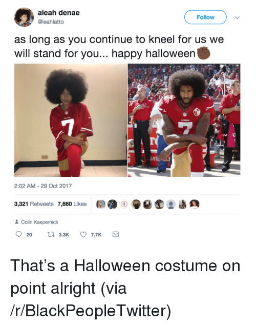 Blackpeopletwitter, Colin Kaepernick, and Halloween: aleah denae  @leahlatto  Follow  as long as you continue to kneel for us we  will stand for you... happy halloweer  Cu  2:02 AM - 29 Oct 2017  3,321 Retweets 7,660 Likes  恺骋  ●eat  Colin Kaepernick  3.3K <p>That's a Halloween costume on point alright (via /r/BlackPeopleTwitter)</p>
