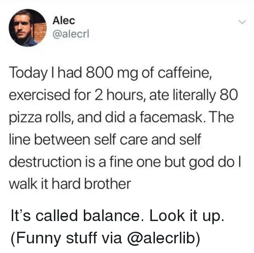 Funny, God, and Memes: Alec  @alecrl  Today I had 800 mg of caffeine,  exercised for 2 hours, ate literally 80  pizza rolls, and did a facemask. The  line between self care and self  destruction is a fine one but god do l  walk it hard brother It's called balance. Look it up. (Funny stuff via @alecrlib)