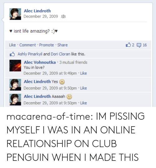 Promotee: Alec Lindroth  December 29, 2009  isnt life amazing? :).  Like Comment Promote Share  2 무 16  Ashly Pinarkyil and Dori Cloran like this.  Alec Vohnoutka 3 mutual friends  You in love?  December 29, 2009 at 9:49pm Like  Alec Lindroth Yes  December 29, 2009 at 9:50pm Like  Alec Lindroth Aaaaah  December 29, 2009 at 9:50pm Like macarena-of-time: IM PISSING MYSELF I WAS IN AN ONLINE RELATIONSHIP ON CLUB PENGUIN WHEN I MADE THIS