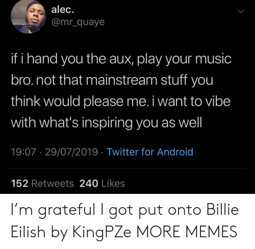 Android, Dank, and Memes: alec.  @mr_quaye  URBAN GRILL  ha  if i hand you the aux, play your music  bro.not that mainstream stuff you  think would please me. i want to vibe  with what's inspiring you as well  19:07 29/07/2019 Twitter for Android  152 Retweets 240 Likes I'm grateful I got put onto Billie Eilish by KingPZe MORE MEMES