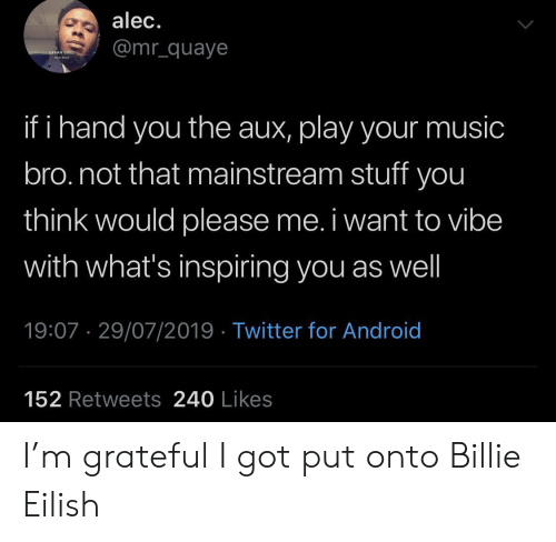 Android, Music, and Twitter: alec.  @mr_quaye  URBAN GRILL  hare  if i hand you the aux, play your music  bro.not that mainstream stuff you  think would please me. i want to vibe  with what's inspiring you as well  19:07 29/07/2019 Twitter for Android  152 Retweets 240 Likes I'm grateful I got put onto Billie Eilish