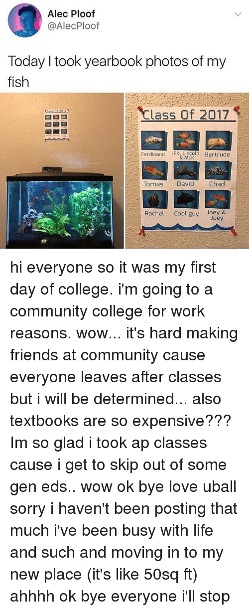 Chads: Alec Ploof  @AlecPloof  Today I took yearbook photos of my  fish  Class Of 2017  Ferdinand JFK.Lincoln. Bertrude  & MLK  Tomas  David  Chad  Rachel Cool guy Joey&  Joey hi everyone so it was my first day of college. i'm going to a community college for work reasons. wow... it's hard making friends at community cause everyone leaves after classes but i will be determined... also textbooks are so expensive??? Im so glad i took ap classes cause i get to skip out of some gen eds.. wow ok bye love uball sorry i haven't been posting that much i've been busy with life and such and moving in to my new place (it's like 50sq ft) ahhhh ok bye everyone i'll stop