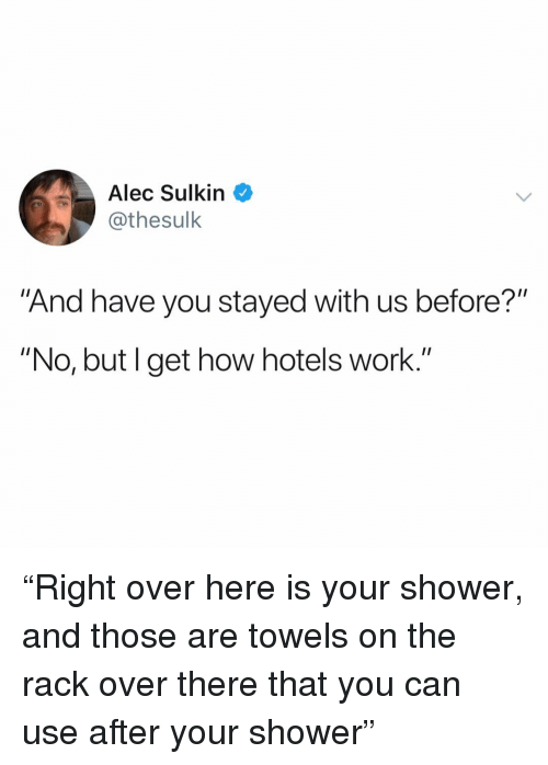 """Funny, Shower, and Work: Alec Sulkin  @thesulk  """"And have you stayed with us before?""""  """"No, but I get how hotels work."""" """"Right over here is your shower, and those are towels on the rack over there that you can use after your shower"""""""