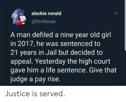 Pay Rise: aleckie ronald  @SirAlexas  A man defiled a nine year old girl  in 2017, he was sentenced to  21 years in Jail but decided to  appeal. Yesterday the high court  gave him a life sentence. Give that  judge a pay rise. Justice is served.