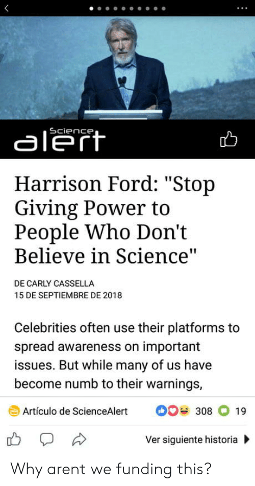 """Harrison Ford, Ford, and Power: aleft  Harrison Ford: """"Stop  Giving Power to  People Who Don't  Believe in Science  DE CARLY CASSELLA  15 DE SEPTIEMBRE DE 2018  Celebrities often use their platforms to  spread awareness on important  issues. But while many of us have  become numb to their warnings,  Artículo de ScienceAlert308 19  Ver siguiente historia Why arent we funding this?"""