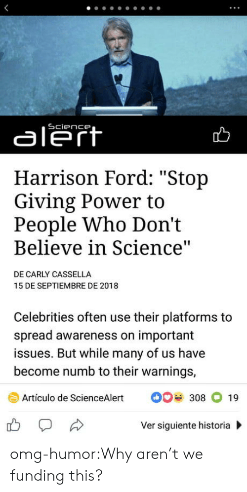 """Harrison Ford, Omg, and Tumblr: aleft  Harrison Ford: """"Stop  Giving Power to  People Who Don't  Believe in Science  DE CARLY CASSELLA  15 DE SEPTIEMBRE DE 2018  Celebrities often use their platforms to  spread awareness on important  issues. But while many of us have  become numb to their warnings,  Artículo de ScienceAlert308 19  Ver siguiente historia omg-humor:Why aren't we funding this?"""