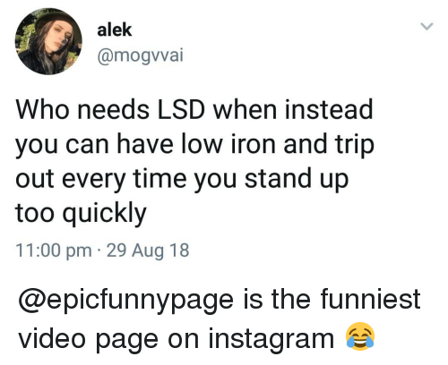 Instagram, Memes, and Time: alek  @mogvvai  Who needs LSD when instead  you can have low iron and trip  out every time you stand up  too quickly  11:00 pm 29 Aug 18 @epicfunnypage is the funniest video page on instagram 😂