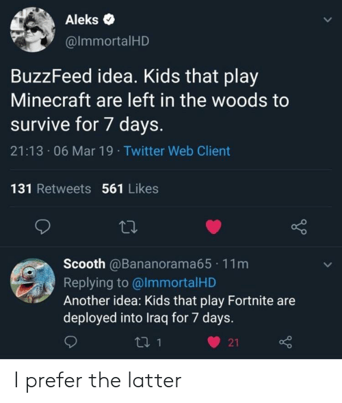 in the woods: Aleks .  @lmmortalHD  BuzzFeed idea. Kids that play  Minecraft are left in the woods to  survive for 7 days.  21:13 06 Mar 19 Twitter Web Client  131 Retweets 561 Likes  Scooth @Bananorama65 11m  Replying to @lmmortalHD  Another idea: Kids that play Fortnite are  deployed into Iraq for 7 days.  ロ1  21 I prefer the latter