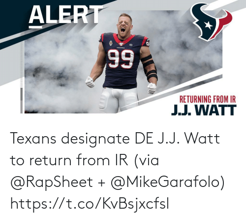 watt: ALERT  TEKANE  66  RETURNING FROM IR  J.J. WATT Texans designate DE J.J. Watt to return from IR (via @RapSheet + @MikeGarafolo) https://t.co/KvBsjxcfsl