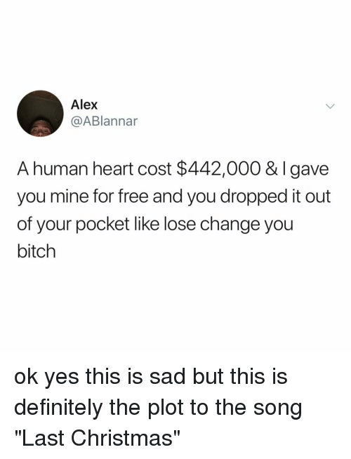 """Bitch, Christmas, and Definitely: Alex  @ABlannar  A human heart cost $442,000 & Igave  you mine for free and you dropped it out  of your pocket like lose change you  bitch ok yes this is sad but this is definitely the plot to the song """"Last Christmas"""""""