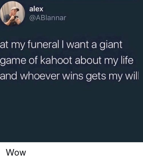 Kahoot, Life, and Memes: alex  @ABlannar  at my funeral I want a giant  game of kahoot about my life  and whoever wins gets my will Wow