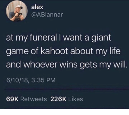 Kahoot, Life, and Game: alex  @ABlannar  at my funeral I want a giant  game of kahoot about my life  and whoever wins gets my will.  6/10/18, 3:35 PM  69K Retweets 226K Likes