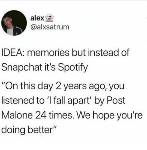 """Fall, Post Malone, and Snapchat: alex  @alxsatrum  IDEA: memories but instead of  Snapchat it's Spotify  """"On this day 2 years ago, you  listened to 'I fall apart' by Post  Malone 24 times. We hope you're  doing better"""""""